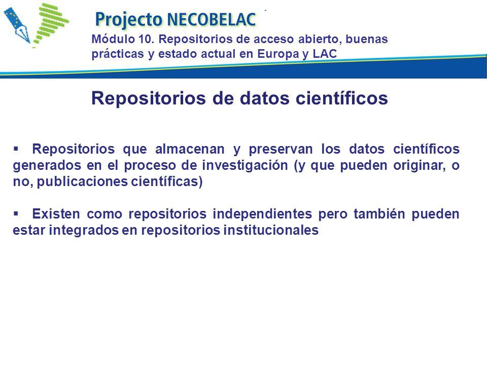 Repositorios que almacenan y preservan los datos científicos generados en el proceso de investigación (y que pueden originar, o no, publicaciones científicas) Existen como repositorios independientes pero también pueden estar integrados en repositorios institucionales Repositorios de datos científicos Módulo 10.