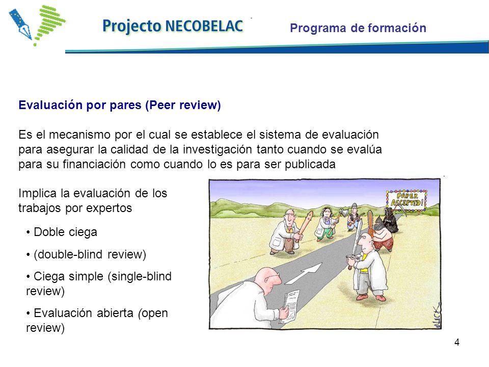 4 Evaluación por pares (Peer review) Es el mecanismo por el cual se establece el sistema de evaluación para asegurar la calidad de la investigación tanto cuando se evalúa para su financiación como cuando lo es para ser publicada Implica la evaluación de los trabajos por expertos Doble ciega (double-blind review) Ciega simple (single-blind review) Evaluación abierta (open review) Programa de formación