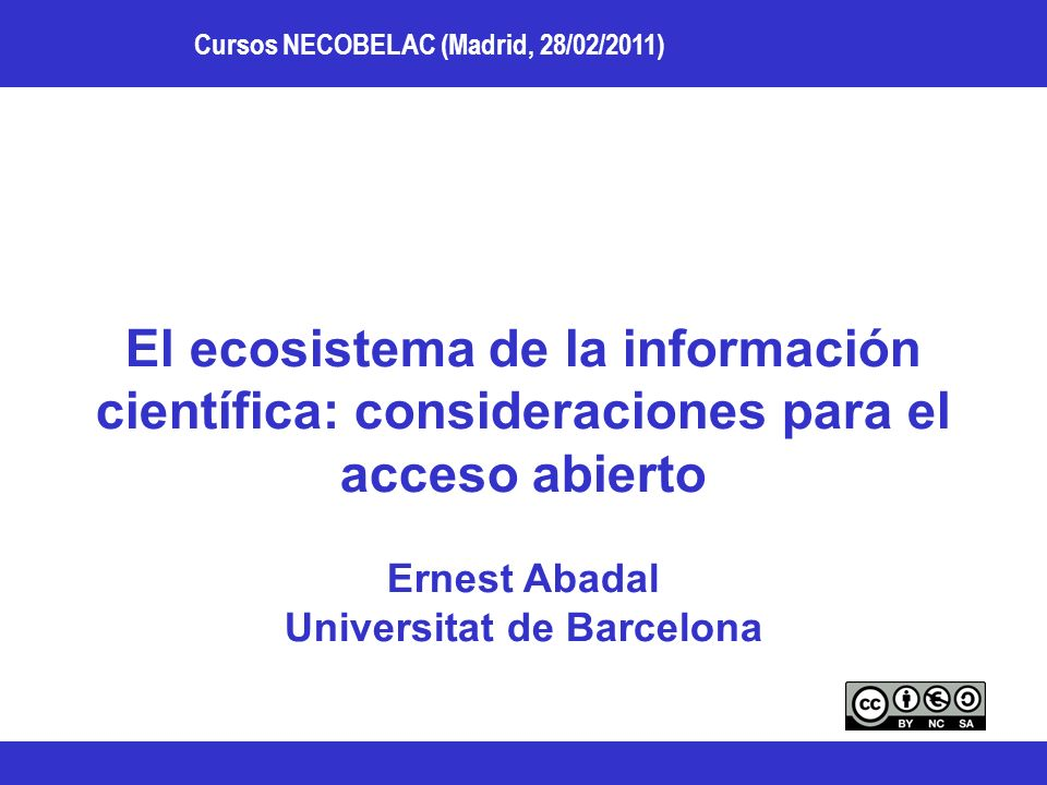 Cursos NECOBELAC (Madrid, 28/02/2011) El ecosistema de la información científica: consideraciones para el acceso abierto Ernest Abadal Universitat de