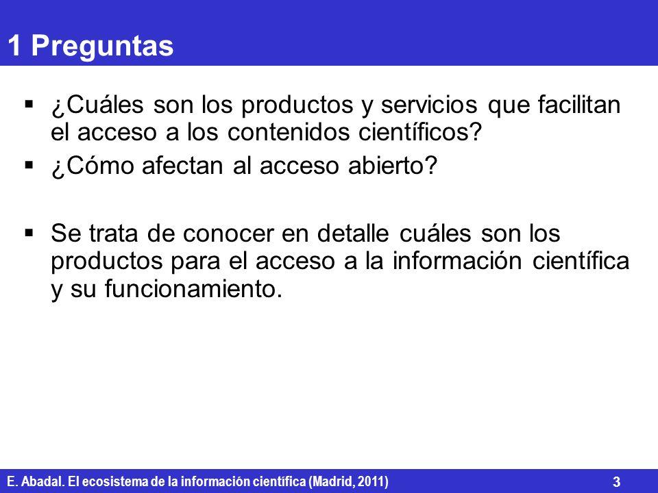 E. Abadal. El ecosistema de la información científica (Madrid, 2011) 3 1 Preguntas ¿Cuáles son los productos y servicios que facilitan el acceso a los