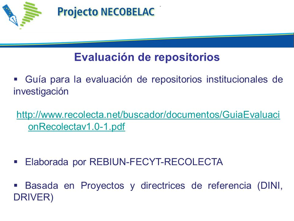 Guía para la evaluación de repositorios institucionales de investigación http://www.recolecta.net/buscador/documentos/GuiaEvaluaci onRecolectav1.0-1.p