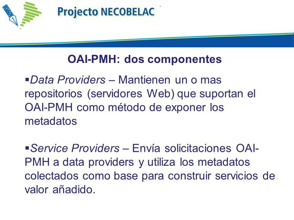 Data Providers – Mantienen un o mas repositorios (servidores Web) que suportan el OAI-PMH como método de exponer los metadatos Service Providers – Env