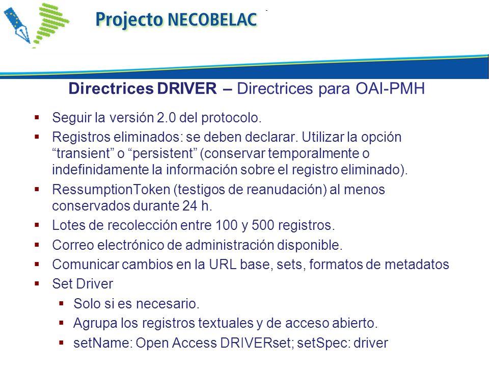 Directrices DRIVER – Directrices para OAI-PMH Seguir la versión 2.0 del protocolo. Registros eliminados: se deben declarar. Utilizar la opción transie