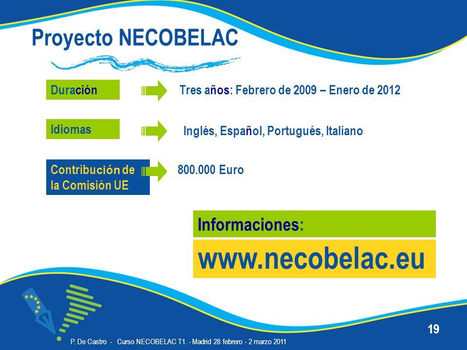 P. De Castro - Curso NECOBELAC T1. - Madrid 28 febrero - 2 marzo 2011 19 Proyecto NECOBELAC Duración www.necobelac.eu Informaciones: Inglés, Español,