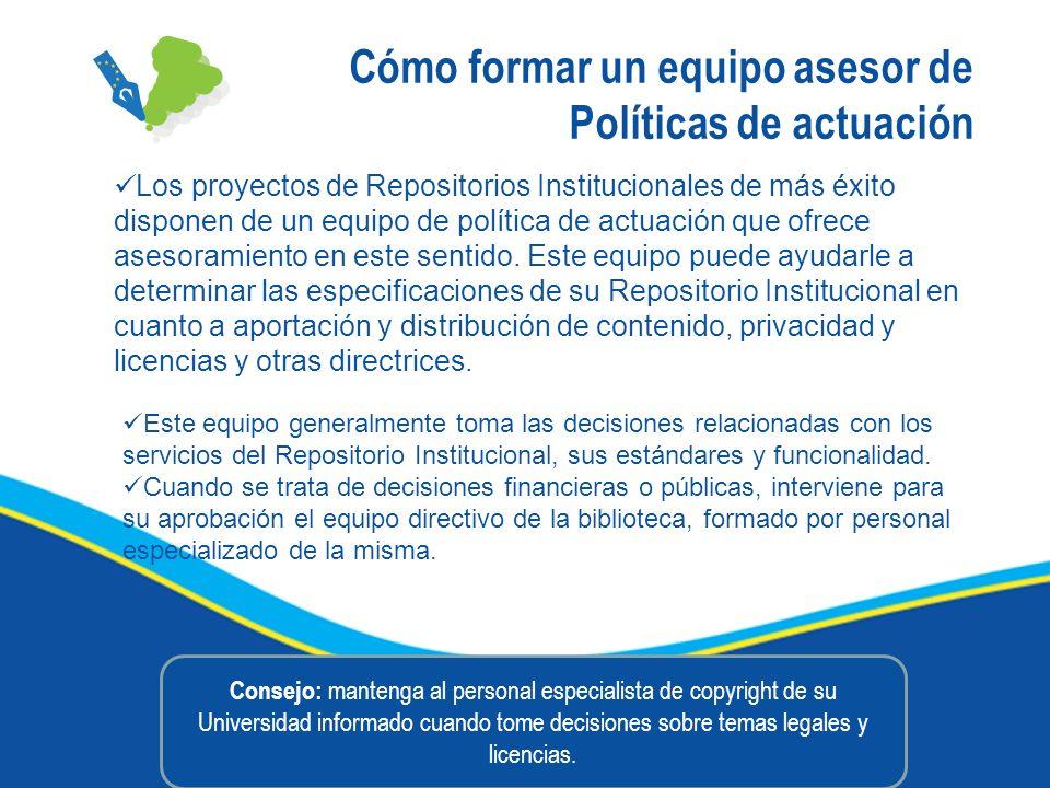 Cómo formar un equipo asesor de Políticas de actuación Los proyectos de Repositorios Institucionales de más éxito disponen de un equipo de política de