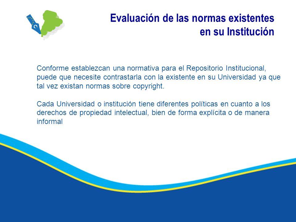 Evaluación de las normas existentes en su Institución Conforme establezcan una normativa para el Repositorio Institucional, puede que necesite contras