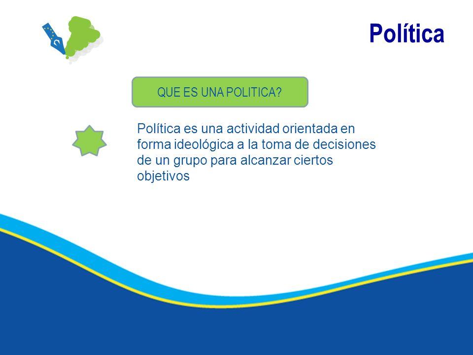 Política QUE ES UNA POLITICA? Política es una actividad orientada en forma ideológica a la toma de decisiones de un grupo para alcanzar ciertos objeti