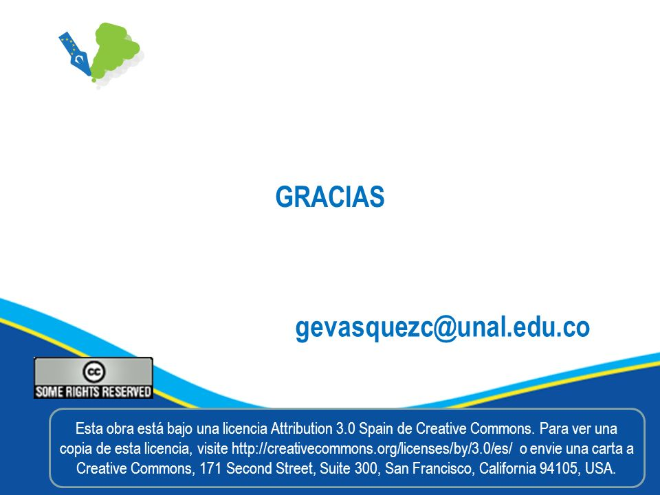 GRACIAS gevasquezc@unal.edu.co Esta obra está bajo una licencia Attribution 3.0 Spain de Creative Commons. Para ver una copia de esta licencia, visite