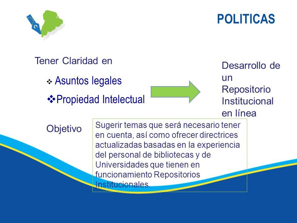 POLITICAS Asuntos legales Propiedad Intelectual Tener Claridad en Desarrollo de un Repositorio Institucional en línea Objetivo Sugerir temas que será