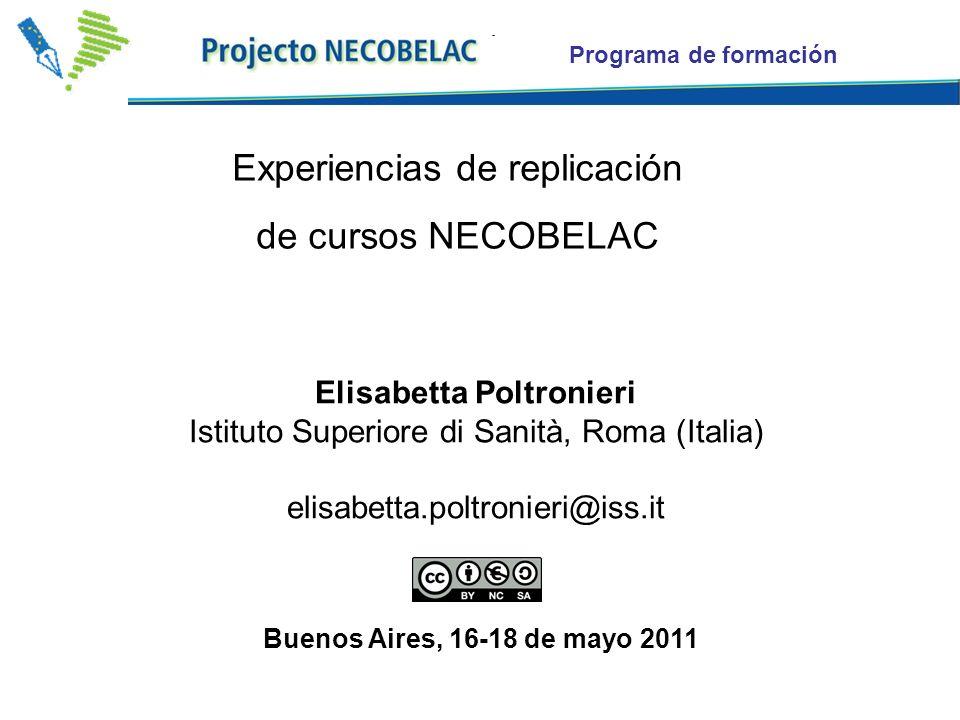 Programa de formación Experiencias de replicación de cursos NECOBELAC Elisabetta Poltronieri Istituto Superiore di Sanità, Roma (Italia) elisabetta.poltronieri@iss.it Buenos Aires, 16-18 de mayo 2011
