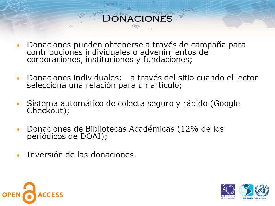 Donaciones Donaciones pueden obtenerse a través de campaña para contribuciones individuales o advenimientos de corporaciones, instituciones y fundaciones; Donaciones individuales: a través del sitio cuando el lector selecciona una relación para un artículo; Sistema automático de colecta seguro y rápido (Google Checkout); Donaciones de Bibliotecas Académicas (12% de los periódicos de DOAJ); Inversión de las donaciones.