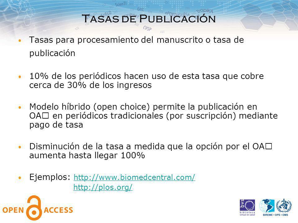 Tasas de Publicación Tasas para procesamiento del manuscrito o tasa de publicación 10% de los periódicos hacen uso de esta tasa que cobre cerca de 30% de los ingresos Modelo híbrido (open choice) permite la publicación en OA en periódicos tradicionales (por suscripción) mediante pago de tasa Disminución de la tasa a medida que la opción por el OA aumenta hasta llegar 100% Ejemplos: http://www.biomedcentral.com/ http://www.biomedcentral.com/ http://plos.org/