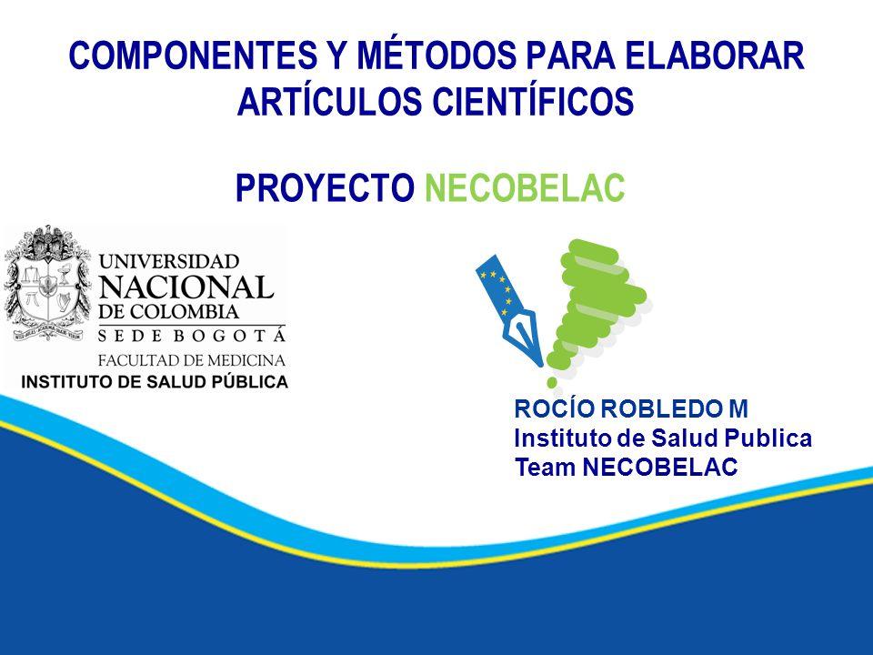 COMPONENTES Y MÉTODOS PARA ELABORAR ARTÍCULOS CIENTÍFICOS PROYECTO NECOBELAC ROCÍO ROBLEDO M Instituto de Salud Publica Team NECOBELAC
