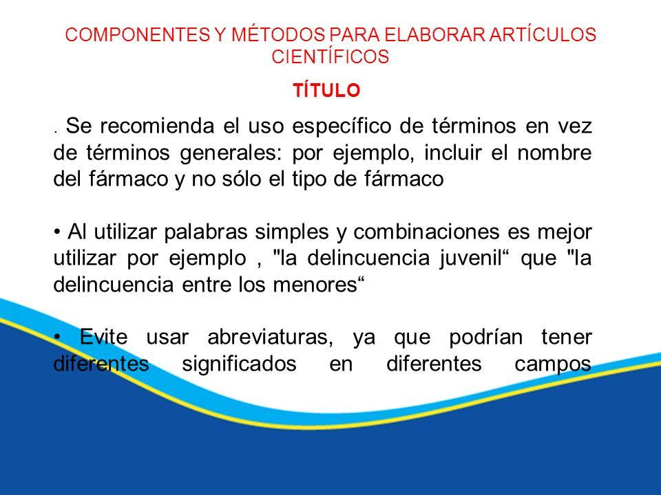 COMPONENTES Y MÉTODOS PARA ELABORAR ARTÍCULOS CIENTÍFICOS TÍTULO. Se recomienda el uso específico de términos en vez de términos generales: por ejempl
