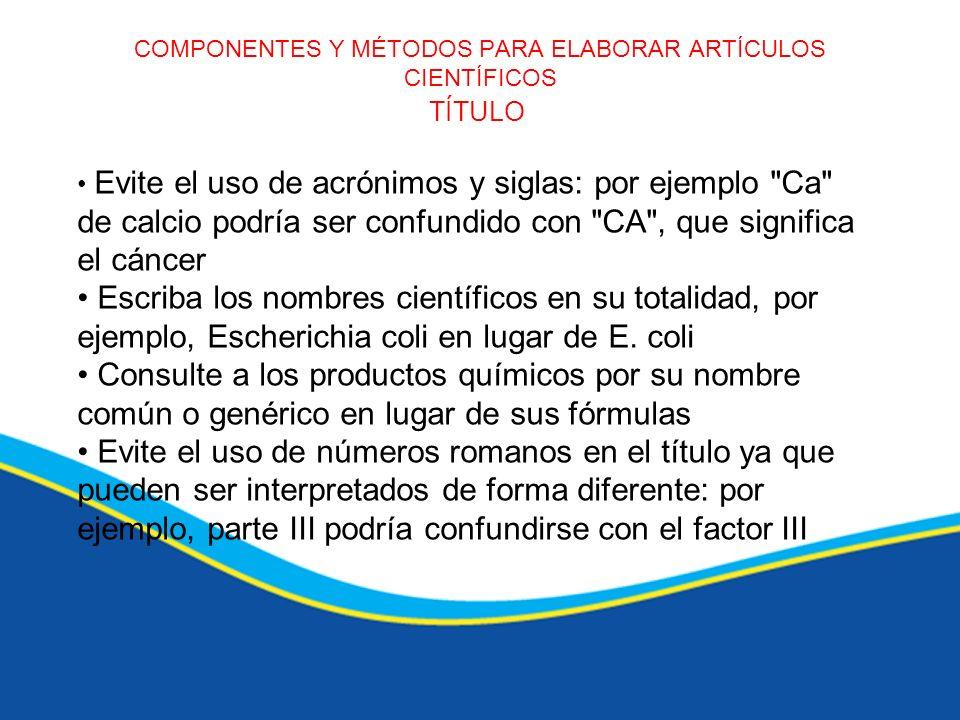 COMPONENTES Y MÉTODOS PARA ELABORAR ARTÍCULOS CIENTÍFICOS TÍTULO Evite el uso de acrónimos y siglas: por ejemplo