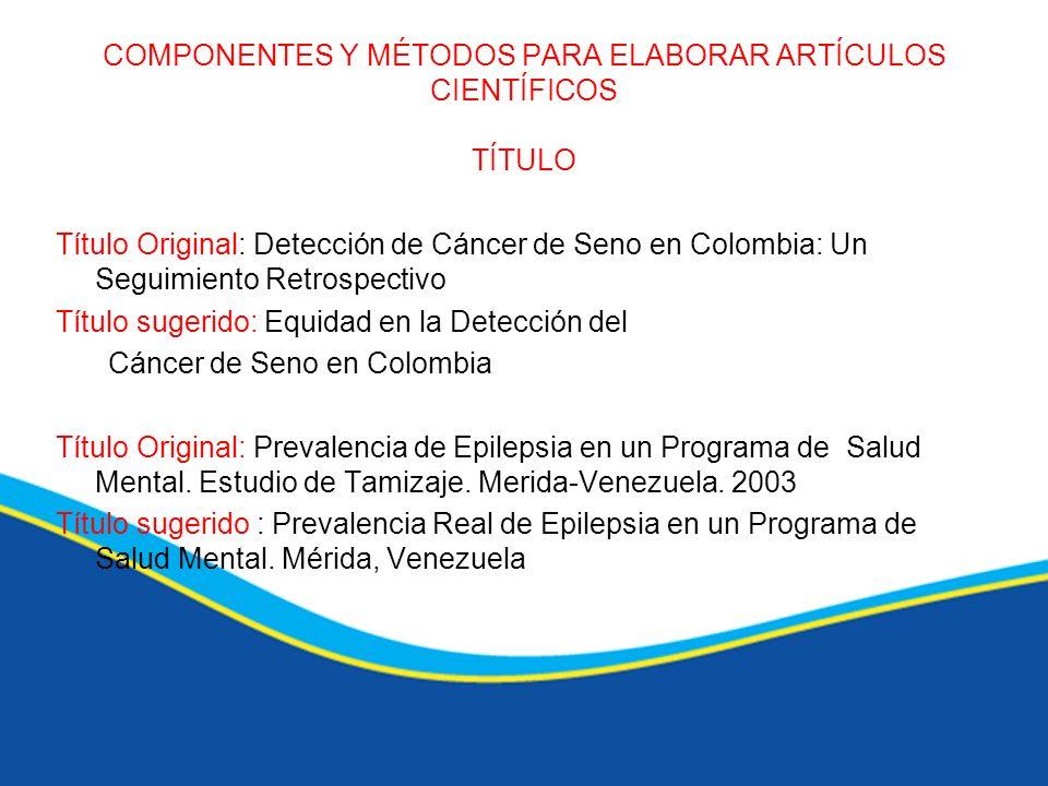 COMPONENTES Y MÉTODOS PARA ELABORAR ARTÍCULOS CIENTÍFICOS TÍTULO Título Original: Detección de Cáncer de Seno en Colombia: Un Seguimiento Retrospectiv