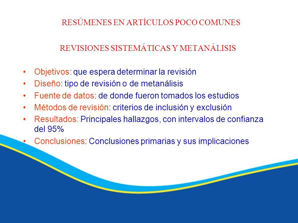 RESÚMENES EN ARTÍCULOS POCO COMUNES REVISIONES SISTEMÁTICAS Y METANÁLISIS Objetivos: que espera determinar la revisión Diseño: tipo de revisión o de m