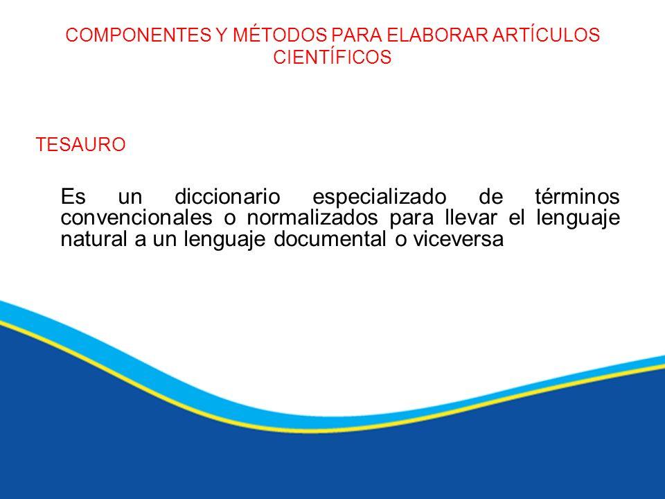 COMPONENTES Y MÉTODOS PARA ELABORAR ARTÍCULOS CIENTÍFICOS TESAURO Es un diccionario especializado de términos convencionales o normalizados para lleva
