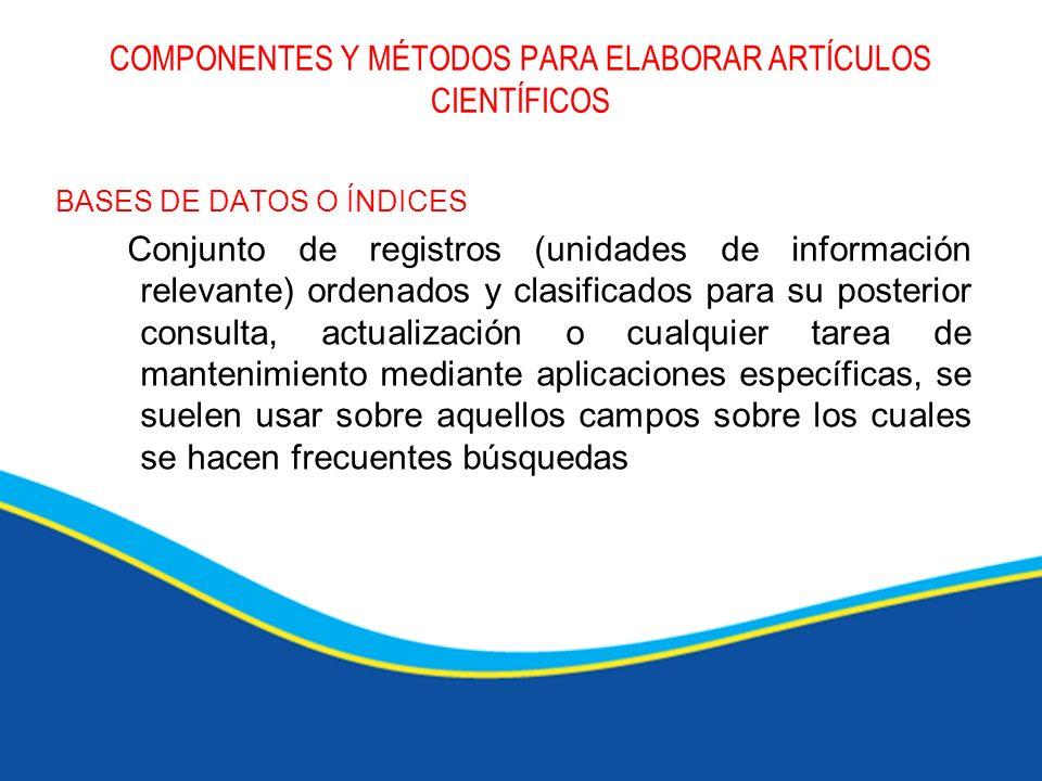 COMPONENTES Y MÉTODOS PARA ELABORAR ARTÍCULOS CIENTÍFICOS BASES DE DATOS O ÍNDICES Conjunto de registros (unidades de información relevante) ordenados
