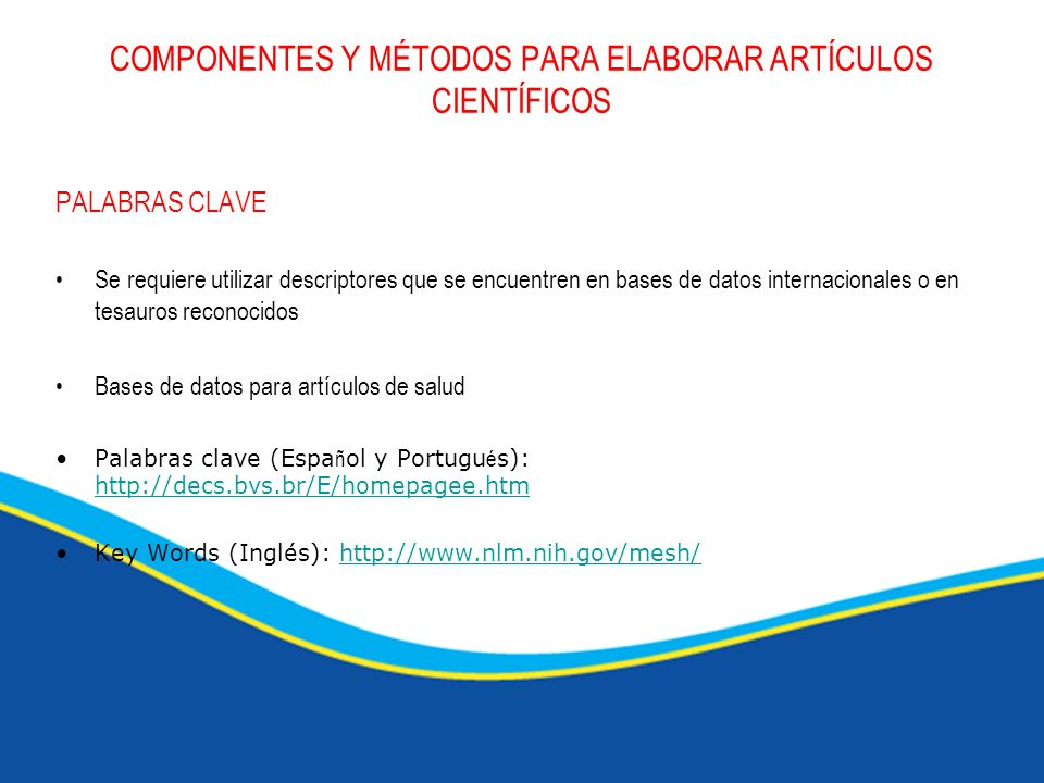 COMPONENTES Y MÉTODOS PARA ELABORAR ARTÍCULOS CIENTÍFICOS PALABRAS CLAVE Se requiere utilizar descriptores que se encuentren en bases de datos interna