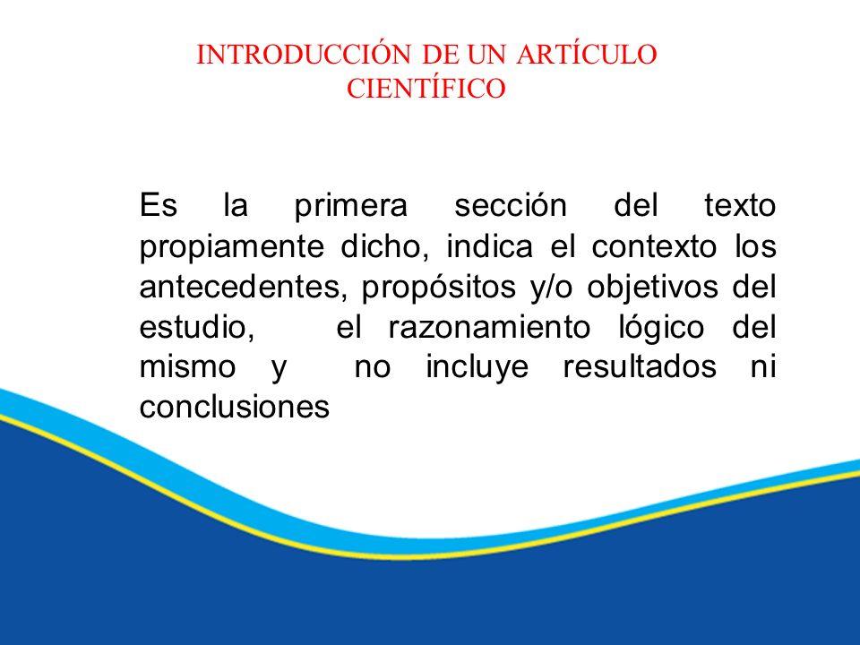 INTRODUCCIÓN DE UN ARTÍCULO CIENTÍFICO Es la primera sección del texto propiamente dicho, indica el contexto los antecedentes, propósitos y/o objetivo