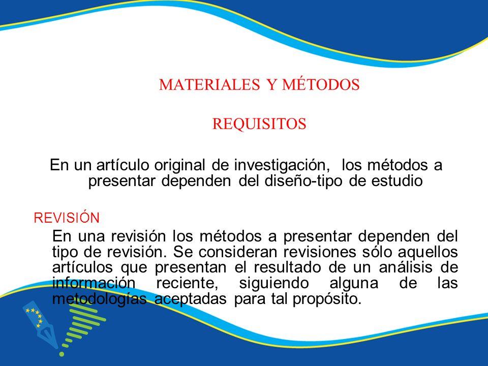 MATERIALES Y MÉTODOS REQUISITOS En un artículo original de investigación, los métodos a presentar dependen del diseño-tipo de estudio REVISIÓN En una