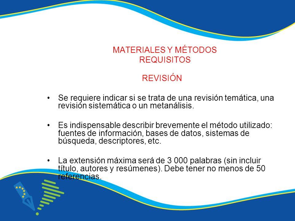 MATERIALES Y MÉTODOS REQUISITOS REVISIÓN Se requiere indicar si se trata de una revisión temática, una revisión sistemática o un metanálisis. Es indis