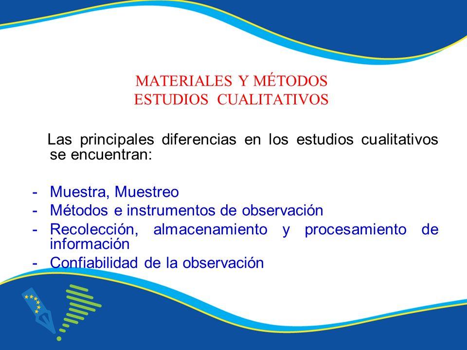 MATERIALES Y MÉTODOS ESTUDIOS CUALITATIVOS Las principales diferencias en los estudios cualitativos se encuentran: -Muestra, Muestreo -Métodos e instr