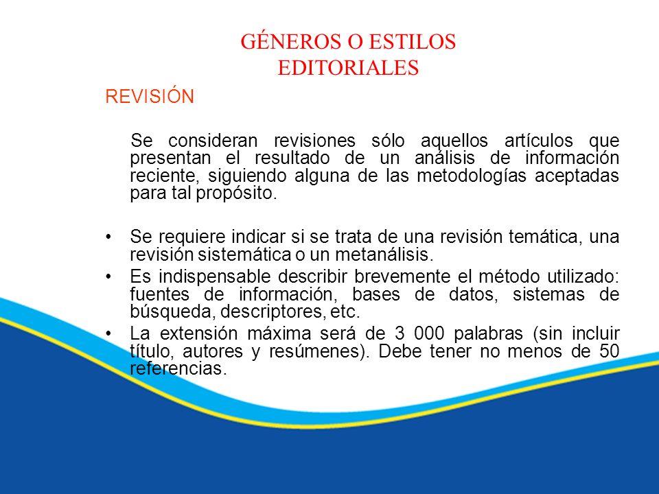 GÉNEROS O ESTILOS EDITORIALES REVISIÓN Se consideran revisiones sólo aquellos artículos que presentan el resultado de un análisis de información recie