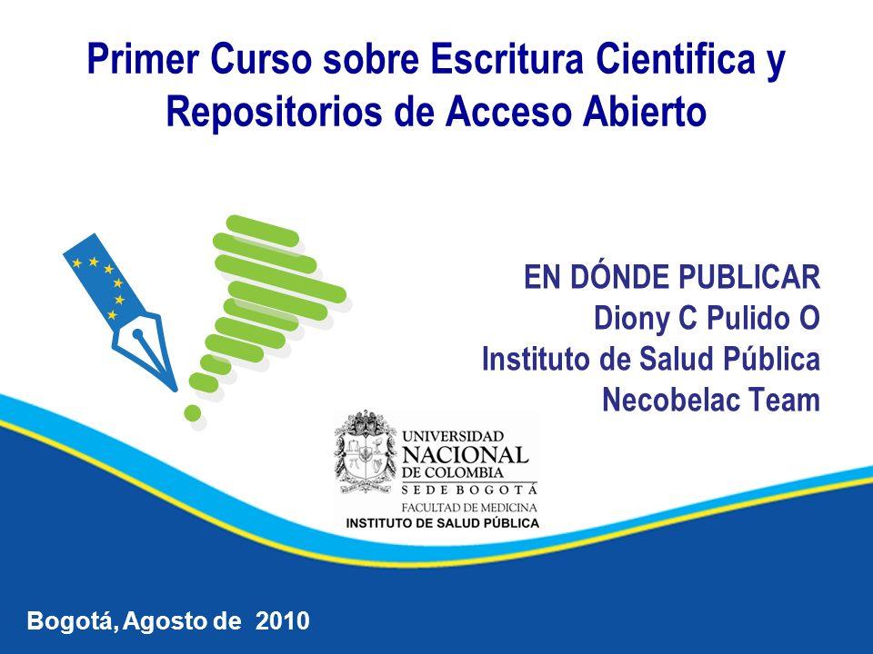 EN DÓNDE PUBLICAR Diony C Pulido O Instituto de Salud Pública Necobelac Team Bogotá, Agosto de 2010 Primer Curso sobre Escritura Cientifica y Repositorios de Acceso Abierto