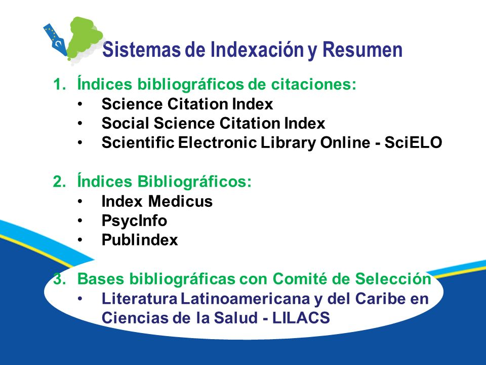 1.Índices bibliográficos de citaciones: Science Citation Index Social Science Citation Index Scientific Electronic Library Online - SciELO 2.Índices Bibliográficos: Index Medicus PsycInfo Publindex 3.Bases bibliográficas con Comité de Selección Literatura Latinoamericana y del Caribe en Ciencias de la Salud - LILACS Sistemas de Indexación y Resumen