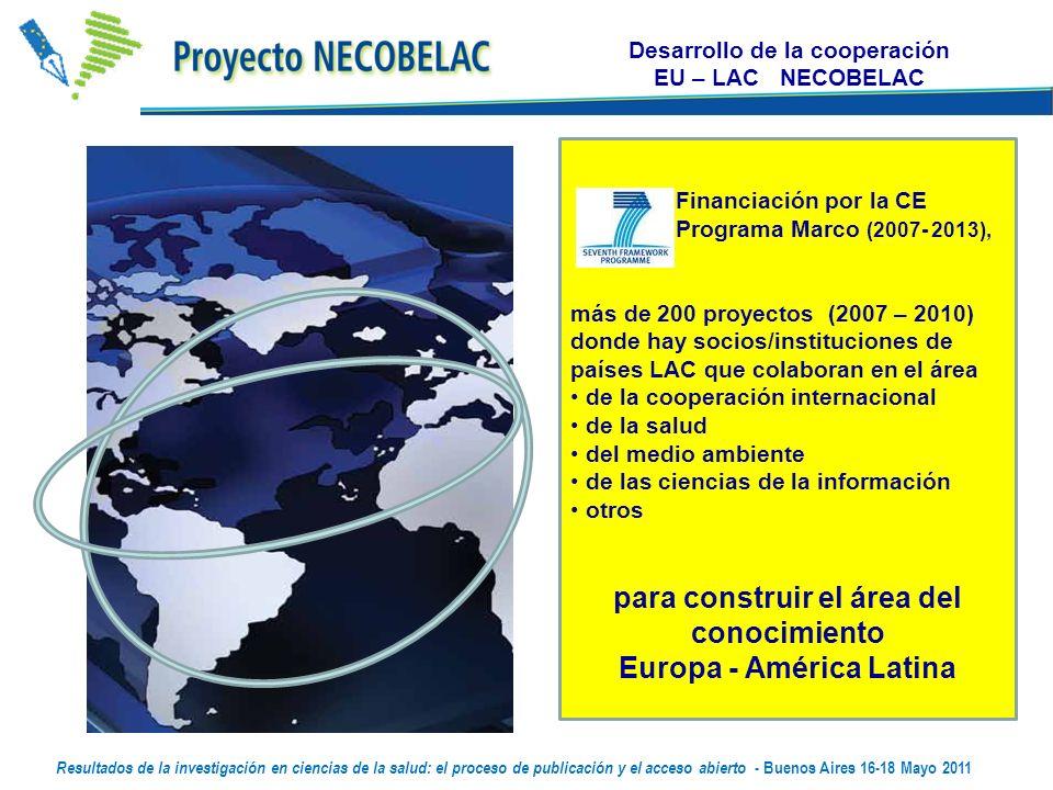Desarrollo de la cooperación EU – LAC NECOBELAC Financiación por la CE Programa Marco (2007- 2013), más de 200 proyectos (2007 – 2010) donde hay socios/instituciones de países LAC que colaboran en el área de la cooperación internacional de la salud del medio ambiente de las ciencias de la información otros para construir el área del conocimiento Europa - América Latina Resultados de la investigación en ciencias de la salud: el proceso de publicación y el acceso abierto - Buenos Aires 16-18 Mayo 2011