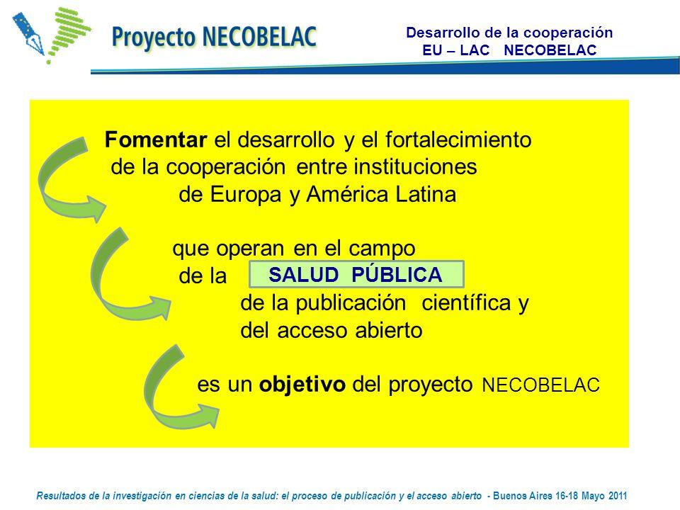 Desarrollo de la cooperación EU – LAC NECOBELAC Fomentar el desarrollo y el fortalecimiento de la cooperación entre instituciones de Europa y América Latina que operan en el campo de la de la publicación científica y del acceso abierto es un objetivo del proyecto NECOBELAC SALUD PÚBLICA Resultados de la investigación en ciencias de la salud: el proceso de publicación y el acceso abierto - Buenos Aires 16-18 Mayo 2011
