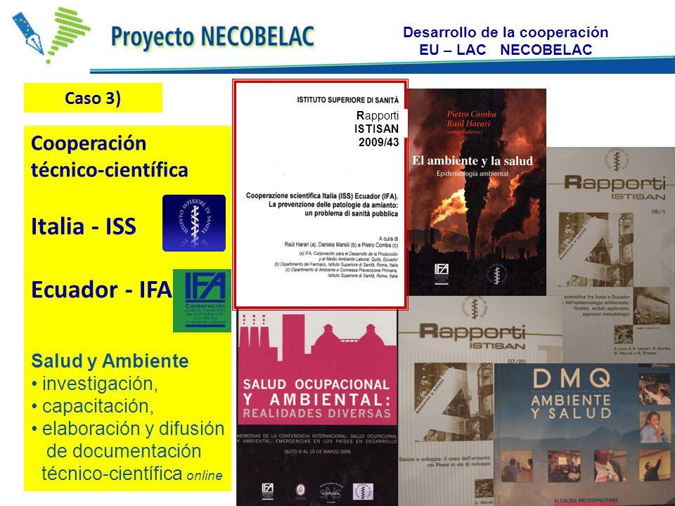 Desarrollo de la cooperación EU – LAC NECOBELAC Caso 3) Rapporti ISTISAN 2009/43 Cooperación técnico-científica Italia - ISS Ecuador - IFA Salud y Ambiente investigación, capacitación, elaboración y difusión de documentación técnico-científica online Caso 3)