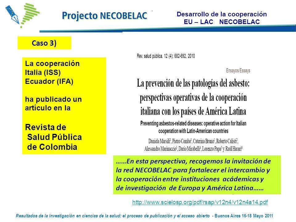 Desarrollo de la cooperación EU – LAC NECOBELAC http://www.scielosp.org/pdf/rsap/v12n4/v12n4a14.pdf La cooperación Italia (ISS) Ecuador (IFA) ha publicado un artículo en la Revista de Salud Pública de Colombia Caso 3) ……En esta perspectiva, recogemos la invitación de la red NECOBELAC para fortalecer el intercambio y la cooperación entre instituciones acádemicas y de investigación de Europa y América Latina…… Resultados de la investigación en ciencias de la salud: el proceso de publicación y el acceso abierto - Buenos Aires 16-18 Mayo 2011