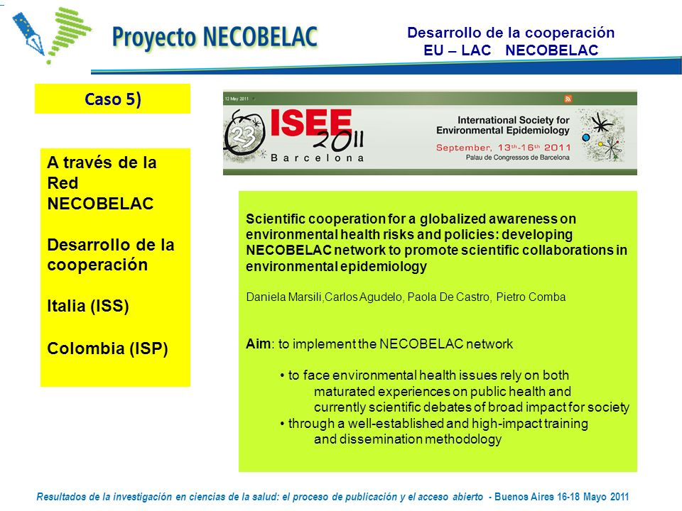 Desarrollo de la cooperación EU – LAC NECOBELAC Scientific cooperation for a globalized awareness on environmental health risks and policies: developing NECOBELAC network to promote scientific collaborations in environmental epidemiology Daniela Marsili,Carlos Agudelo, Paola De Castro, Pietro Comba Aim: to implement the NECOBELAC network to face environmental health issues rely on both maturated experiences on public health and currently scientific debates of broad impact for society through a well-established and high-impact training and dissemination methodology Resultados de la investigación en ciencias de la salud: el proceso de publicación y el acceso abierto - Buenos Aires Mayo 2011 Thursday, 12 May 2011 Thursday, 12 May 2011 Caso 5) A través de la Red NECOBELAC Desarrollo de la cooperación Italia (ISS) Colombia (ISP)
