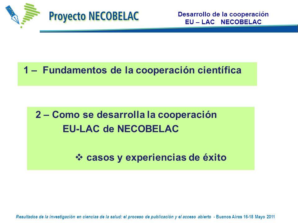 1 – Fundamentos de la cooperación científica 2 – Como se desarrolla la cooperación EU-LAC de NECOBELAC casos y experiencias de éxito Desarrollo de la cooperación EU – LAC NECOBELAC Resultados de la investigación en ciencias de la salud: el proceso de publicación y el acceso abierto - Buenos Aires 16-18 Mayo 2011
