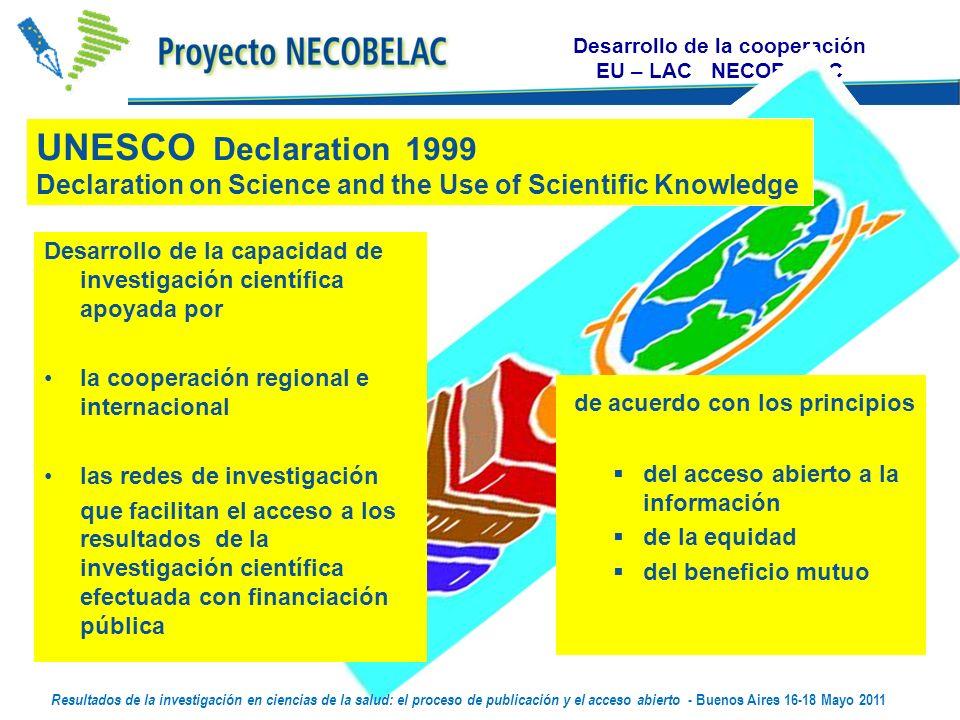 Desarrollo de la cooperación EU – LAC NECOBELAC Desarrollo de la capacidad de investigación científica apoyada por la cooperación regional e internacional las redes de investigación que facilitan el acceso a los resultados de la investigación científica efectuada con financiación pública de acuerdo con los principios del acceso abierto a la información de la equidad del beneficio mutuo UNESCO Declaration 1999 Declaration on Science and the Use of Scientific Knowledge Resultados de la investigación en ciencias de la salud: el proceso de publicación y el acceso abierto - Buenos Aires 16-18 Mayo 2011