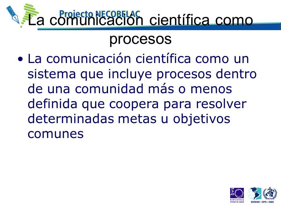 La comunicación científica como procesos La comunicación científica como un sistema que incluye procesos dentro de una comunidad más o menos definida
