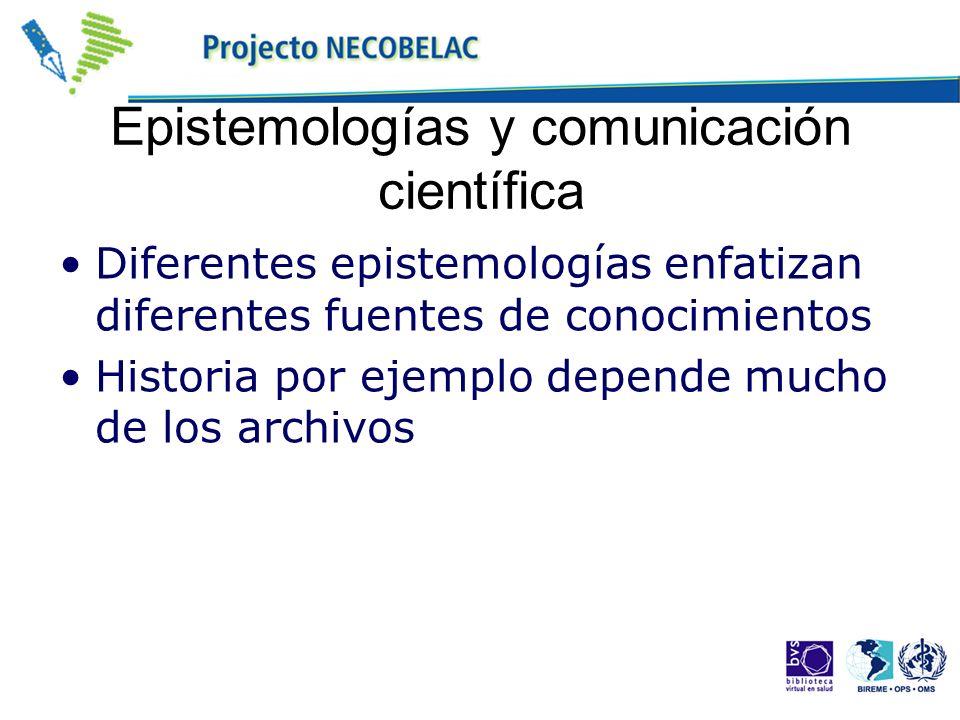 Epistemologías y comunicación científica Diferentes epistemologías enfatizan diferentes fuentes de conocimientos Historia por ejemplo depende mucho de