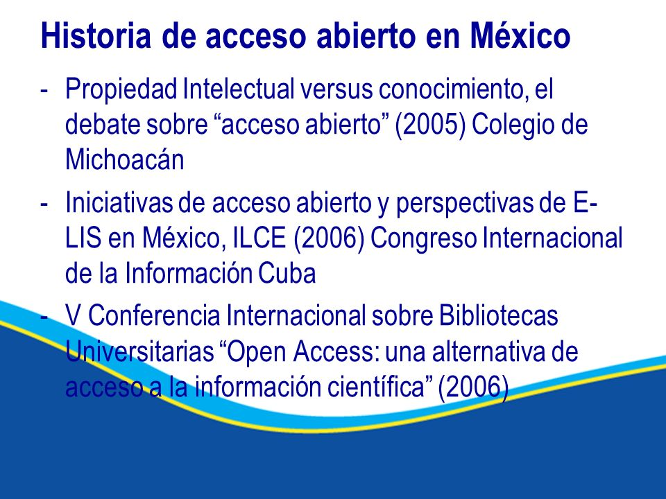 Historia de acceso abierto en México -Propiedad Intelectual versus conocimiento, el debate sobre acceso abierto (2005) Colegio de Michoacán -Iniciativ