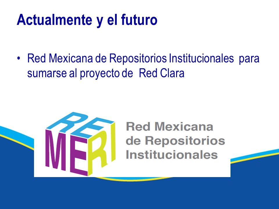 Actualmente y el futuro Red Mexicana de Repositorios Institucionales para sumarse al proyecto de Red Clara