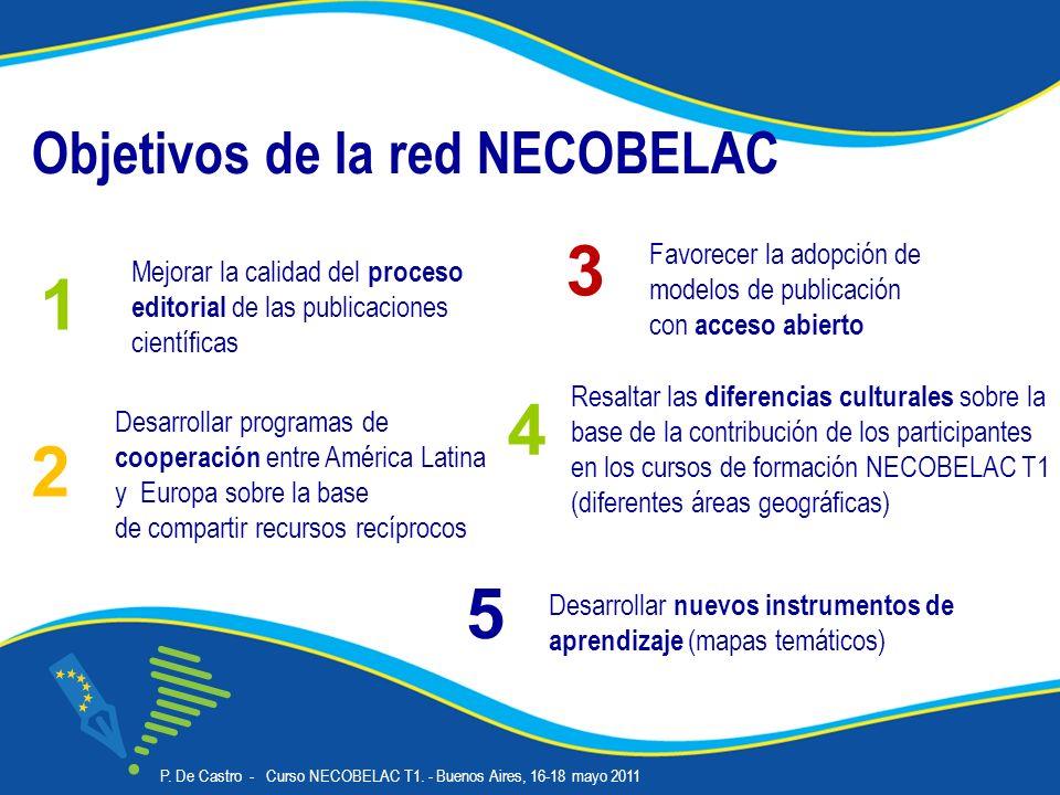 Objetivos de la red NECOBELAC Desarrollar programas de cooperación entre América Latina y Europa sobre la base de compartir recursos recíprocos Mejorar la calidad del proceso editorial de las publicaciones científicas 1 2 Favorecer la adopción de modelos de publicación con acceso abierto 3 Resaltar las diferencias culturales sobre la base de la contribución de los participantes en los cursos de formación NECOBELAC T1 (diferentes áreas geográficas) 4 Desarrollar nuevos instrumentos de aprendizaje (mapas temáticos) 5 P.
