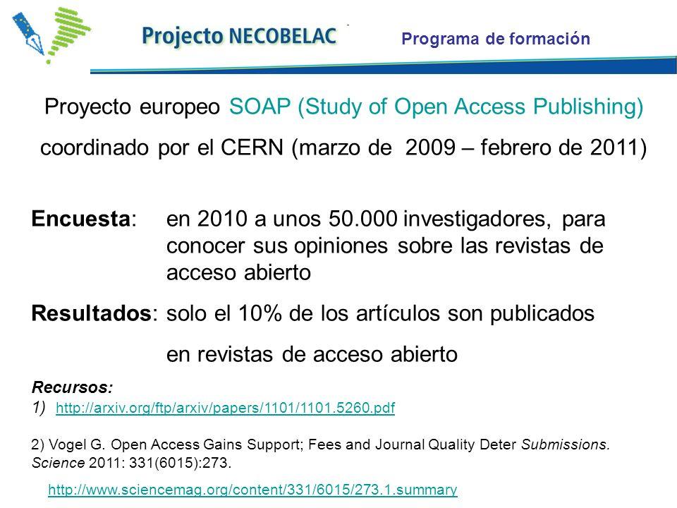 Proyecto europeo SOAP (Study of Open Access Publishing) coordinado por el CERN (marzo de 2009 – febrero de 2011) Encuesta: en 2010 a unos 50.000 investigadores, para conocer sus opiniones sobre las revistas de acceso abierto Resultados: solo el 10% de los artículos son publicados en revistas de acceso abierto Recursos: 1) http://arxiv.org/ftp/arxiv/papers/1101/1101.5260.pdf http://arxiv.org/ftp/arxiv/papers/1101/1101.5260.pdf 2) Vogel G.