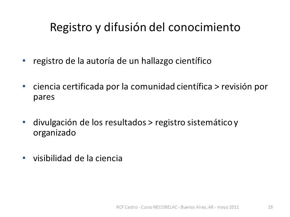 Registro y difusión del conocimiento registro de la autoría de un hallazgo científico ciencia certificada por la comunidad científica > revisión por pares divulgación de los resultados > registro sistemático y organizado visibilidad de la ciencia RCF Castro - Curso NECOBELAC - Buenos Aires, AR - mayo 201119