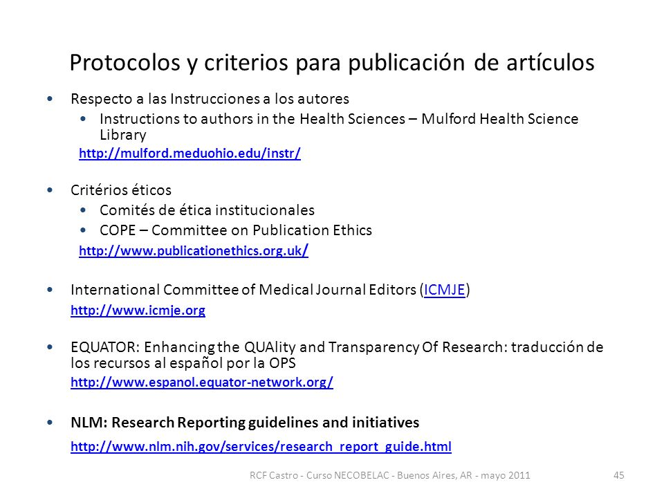 Protocolos y criterios para publicación de artículos Respecto a las Instrucciones a los autores Instructions to authors in the Health Sciences – Mulford Health Science Library http://mulford.meduohio.edu/instr/ Critérios éticos Comités de ética institucionales COPE – Committee on Publication Ethics http://www.publicationethics.org.uk / International Committee of Medical Journal Editors (ICMJE)ICMJE http://www.icmje.org EQUATOR: Enhancing the QUAlity and Transparency Of Research: traducción de los recursos al español por la OPS http://www.espanol.equator-network.org/ NLM: Research Reporting guidelines and initiatives http://www.nlm.nih.gov/services/research_report_guide.html RCF Castro - Curso NECOBELAC - Buenos Aires, AR - mayo 201145