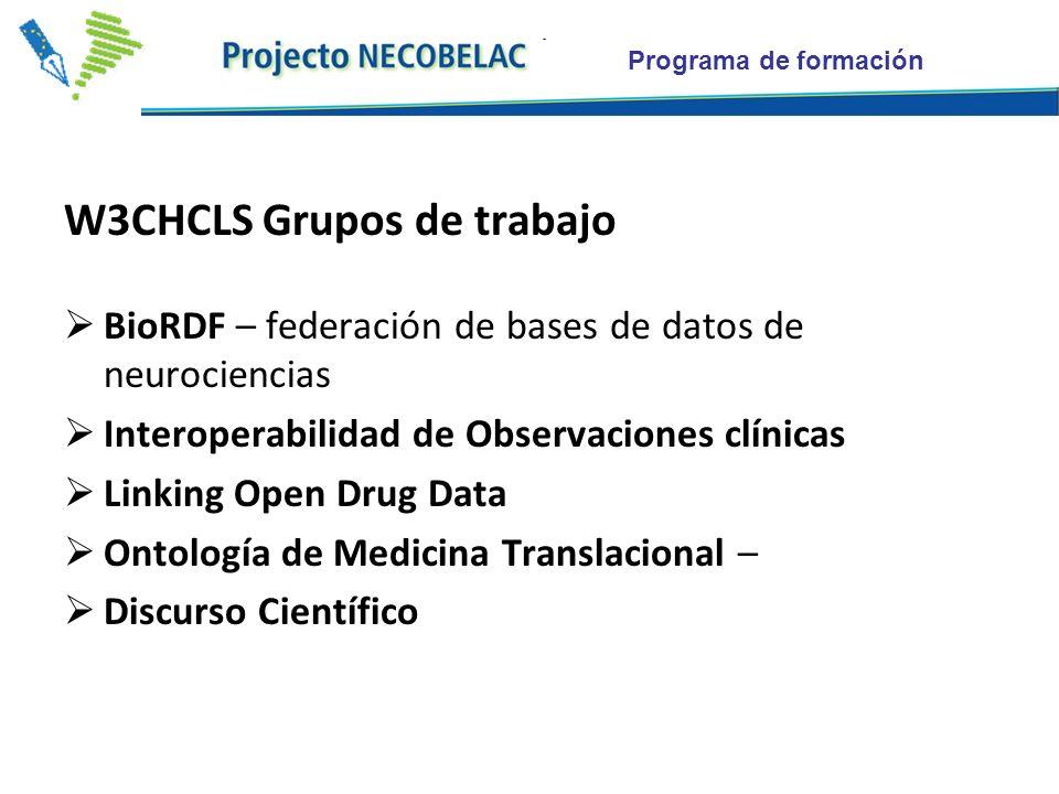 Programa de formación W3CHCLS Grupos de trabajo BioRDF – federación de bases de datos de neurociencias Interoperabilidad de Observaciones clínicas Linking Open Drug Data Ontología de Medicina Translacional – Discurso Científico