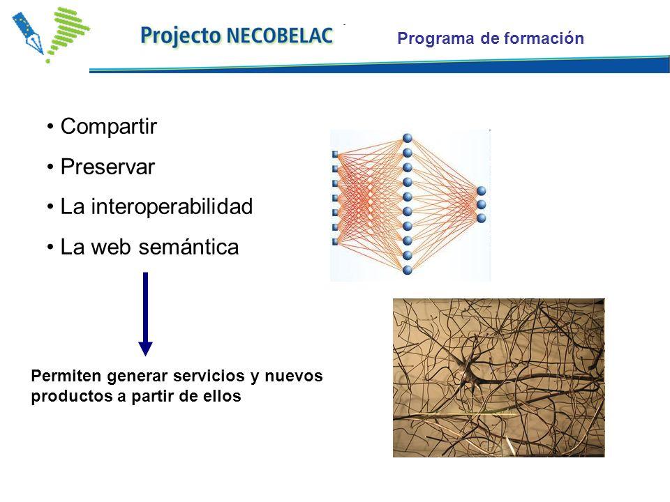 Programa de formación Compartir Preservar La interoperabilidad La web semántica Permiten generar servicios y nuevos productos a partir de ellos