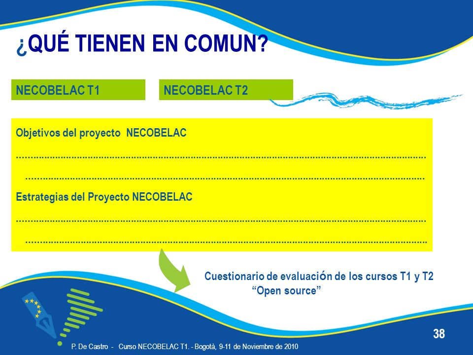 P. De Castro - Curso NECOBELAC T1. - Bogotà, 9-11 de Noviembre de 2010 38 ¿QUÉ TIENEN EN COMUN? NECOBELAC T1NECOBELAC T2 Objetivos del proyecto NECOBE