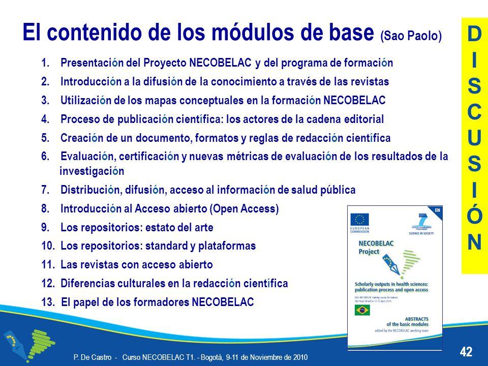 El contenido de los módulos de base (Sao Paolo) 1.Presentación del Proyecto NECOBELAC y del programa de formación 2.Introducción a la difusión de la conocimiento a través de las revistas 3.Utilización de los mapas conceptuales en la formación NECOBELAC 4.Proceso de publicación científica: los actores de la cadena editorial 5.Creación de un documento, formatos y reglas de redacción científica 6.Evaluación, certificación y nuevas métricas de evaluación de los resultados de la investigación 7.Distribución, difusión, acceso al información de salud pública 8.Introducción al Acceso abierto (Open Access) 9.Los repositorios: estato del arte 10.Los repositorios: standard y plataformas 11.Las revistas con acceso abierto 12.Diferencias culturales en la redacción científica 13.